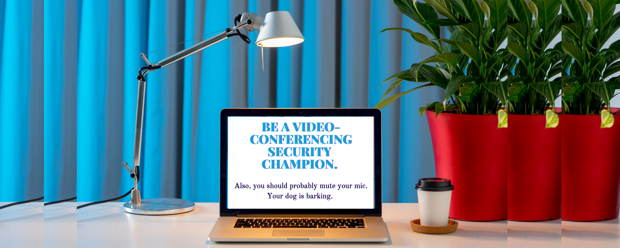 "An image of a computer on a desk. On the screen, words read ""Be a videoconferencing security champion. Also, you may want to mute your mic. Your dog is barking."""