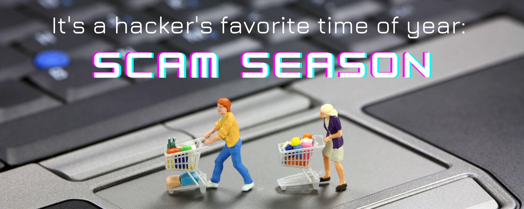 "Image of people shopping on a computer trackpad with the text ""It's a hacker's favorite time of year: Scam Season."""
