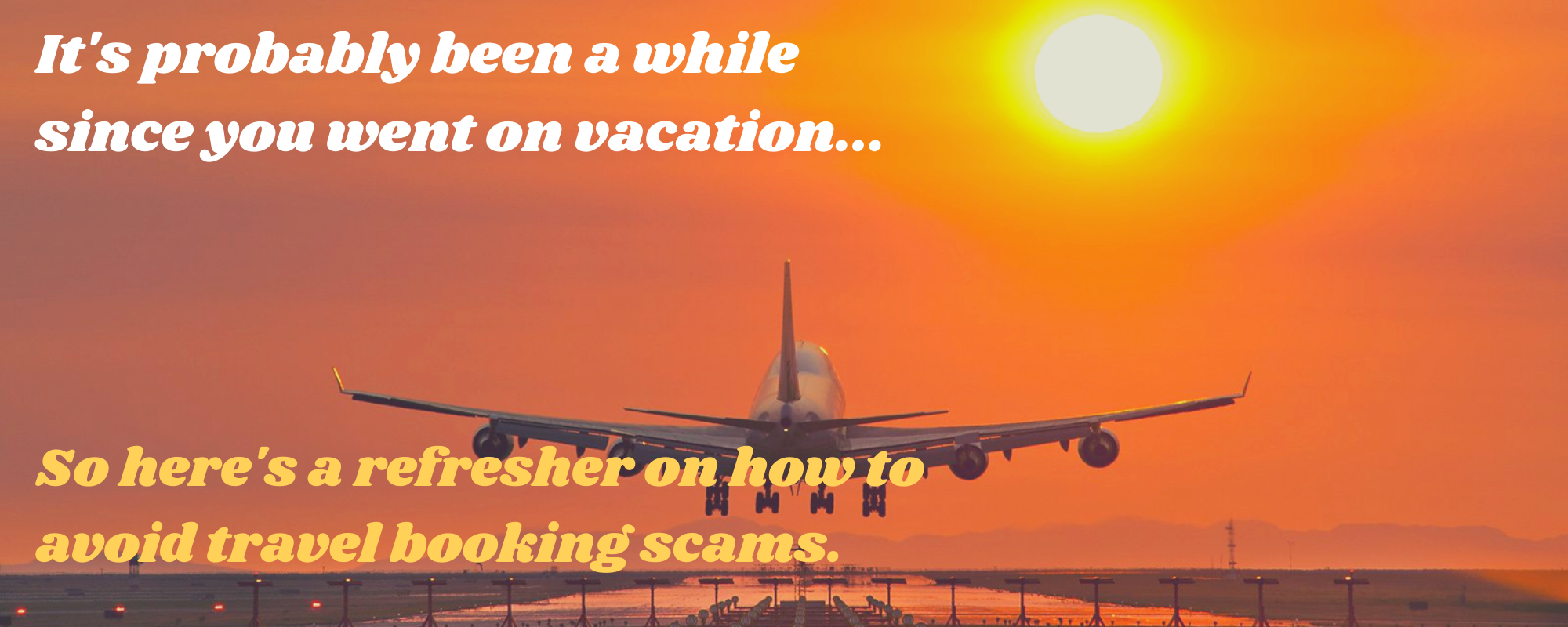 """A picture of an airplane with the text, """"It's probably been a while since you went on vacation, so here's a refresher on how to avoid travel booking scams."""""""