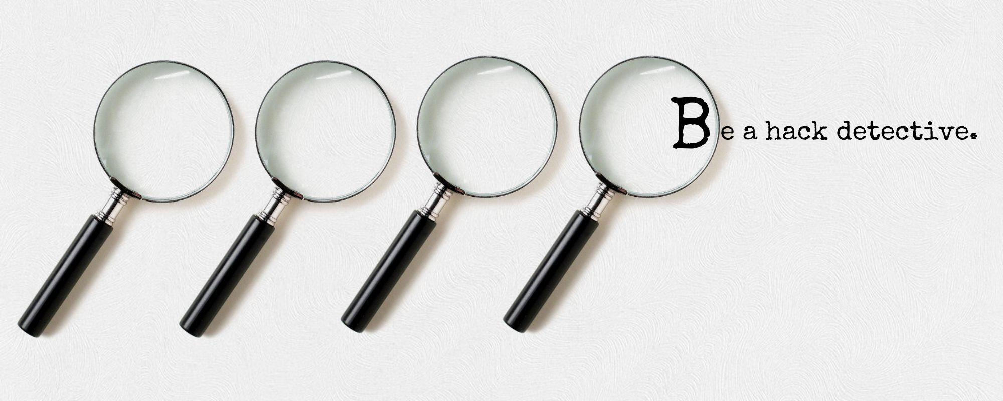 """Image of magnifying glasses with the text, """"Be a hack detective."""""""